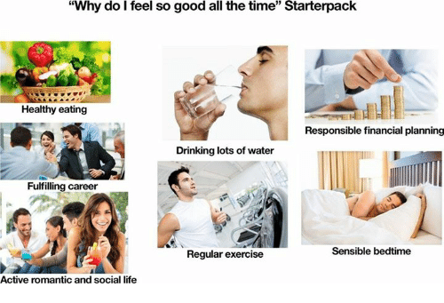 """Drinking, Life, and Exercise: """"Why do I feel so good all the time"""" Starterpack  15  Healthy eating  Responsible financial planning  Drinking lots of water  Fulfilling career  Regular exercise  Sensible bedtime  Active romantic and social life"""