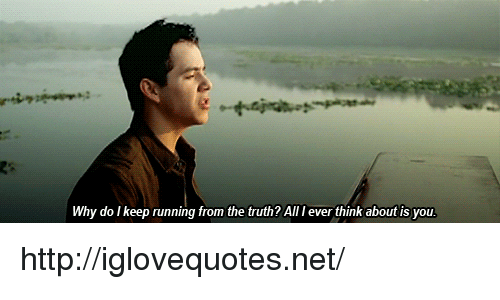 Http, Truth, and Running: Why do I keep running from the truth? All I ever think about is you http://iglovequotes.net/