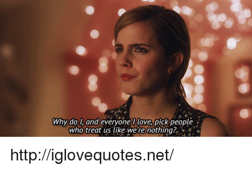 Love, Http, and Net: Why do l, and everyone I love, pick people  who treat us like we're nothing? http://iglovequotes.net/