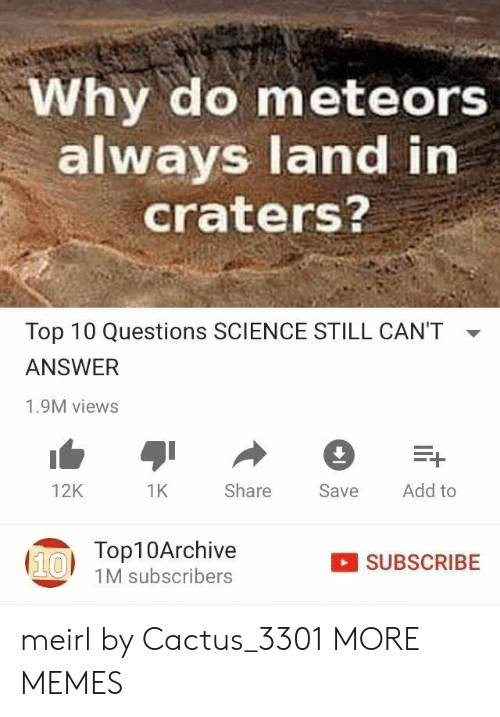 Cant Answer: Why do meteors  always land in  craters?  Top 10 Questions SCIENCE STILL CAN'T  ANSWER  1.9M views  Add to  Share  12K  1K  Save  Top10Archive  (10  SUBSCRIBE  1M subscribers meirl by Cactus_3301 MORE MEMES