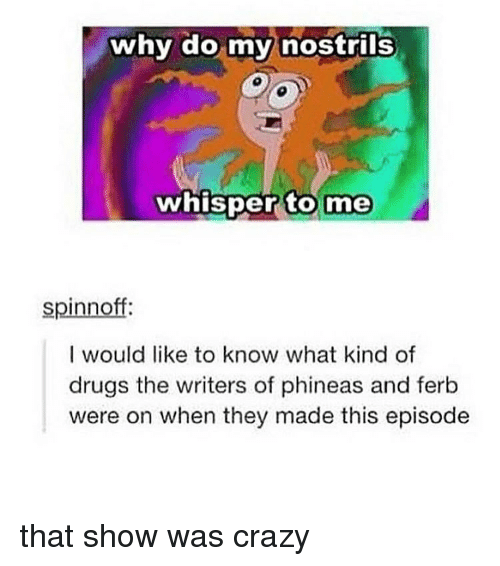 Phineas and Ferb: why do my nostrils  whisper to  me  spinnoff:  I would like to know what kind of  drugs the writers of phineas and ferb  were on when they made this episode that show was crazy