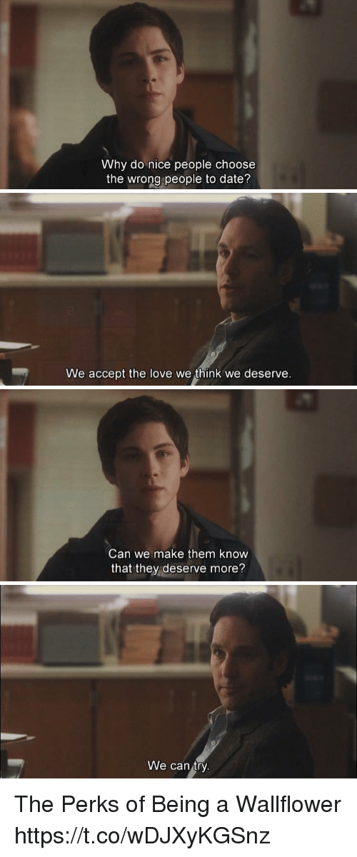 acception: Why do nice people choose  the wrong people to date?   We accept the love we think we deserve   Can we make them know  that they deserve more?   We can try The Perks of Being a Wallflower https://t.co/wDJXyKGSnz