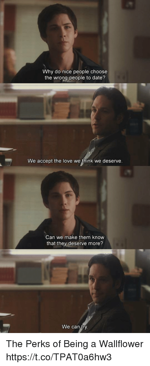 Love, Memes, and Date: Why do nice people choose  the wrong people to date?  We accept the love we think we deserve  Can we make them know  that they deserve more?  We can ty The Perks of Being a Wallflower https://t.co/TPAT0a6hw3