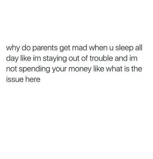 Money, Parents, and What Is: why do parents get mad when u sleep all  day like im staying out of trouble and im  not spending your money like what is the  ssue here