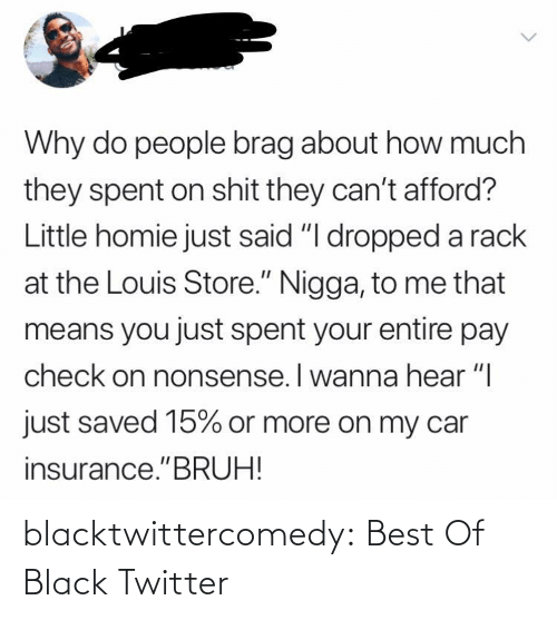"bruh: Why do people brag about how much  they spent on shit they can't afford?  Little homie just said ""I dropped a rack  at the Louis Store."" Nigga, to me that  means you just spent your entire pay  check on nonsense. I wanna hear ""I  just saved 15% or more on my car  insurance.""BRUH! blacktwittercomedy:  Best Of Black Twitter"