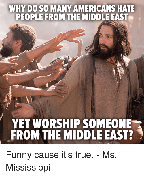 Hating People: WHY DO SO MANY AMERICANS HATE  PEOPLE FROM THE MIDDLE EAST  YET WORSHIP SOMEONE  FROM THE MIDDLE EAST? Funny cause it's true. - Ms. Mississippi