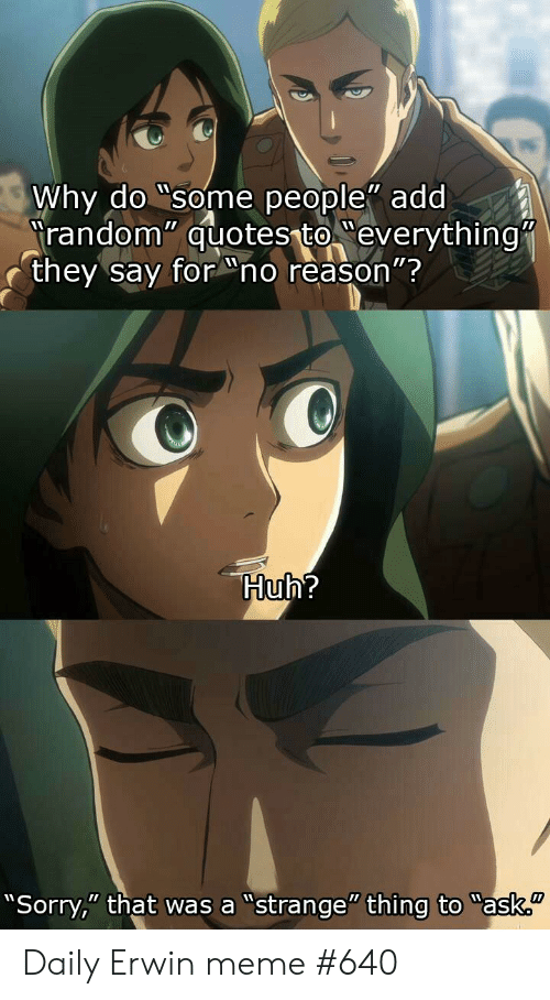 "Anime, Huh, and Meme: Why do ""some people"" add  Trandom"" quotes to everything""  they say for no reason""?  Huh?  ""Sorry,"" that was a ""strange"" thing to ""ask. Daily Erwin meme #640"