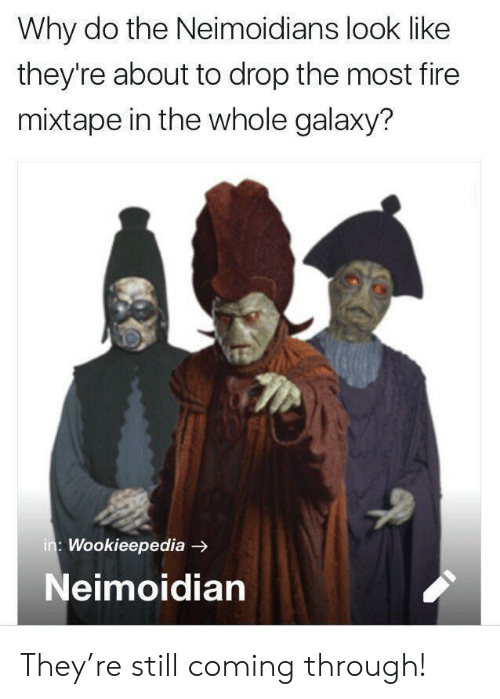 Fire, Mixtape, and Galaxy: Why do the Neimoidians look like  they're about to drop the most fire  mixtape in the whole galaxy?  : Wookieepedia -  Neimoidian They're still coming through!
