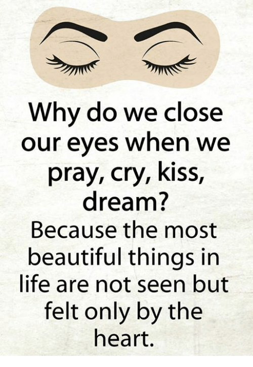 Beautiful, Life, and Memes: Why do we close  our eyes when we  pray, cry, kiss  dream?  Because the most  beautiful things in  life are not seen but  felt only by the  heart