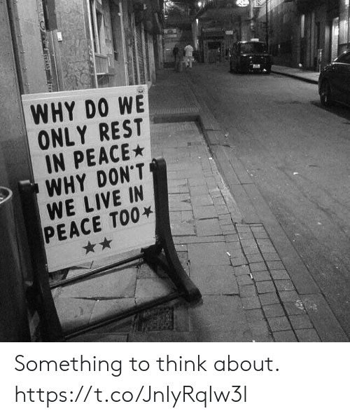 We Only: WHY DO WE  ONLY REST  IN PEACE  WHY DON'T  WE LIVE IN  PEACE TOO Something to think about. https://t.co/JnIyRqIw3l