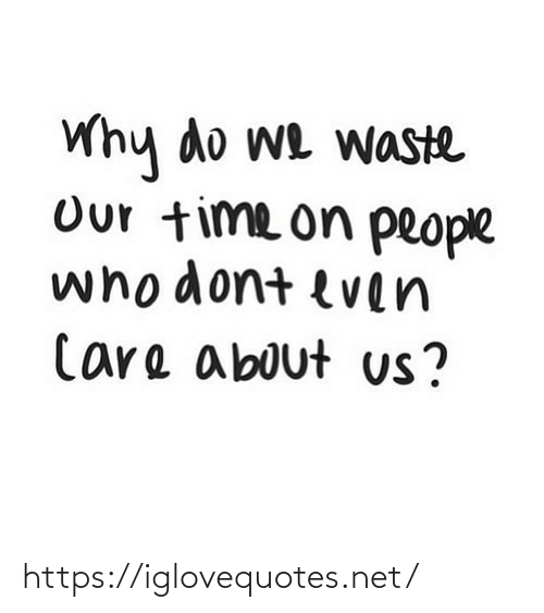 Waste: Why do we waste  Our time on people  whodont even  Care about us? https://iglovequotes.net/