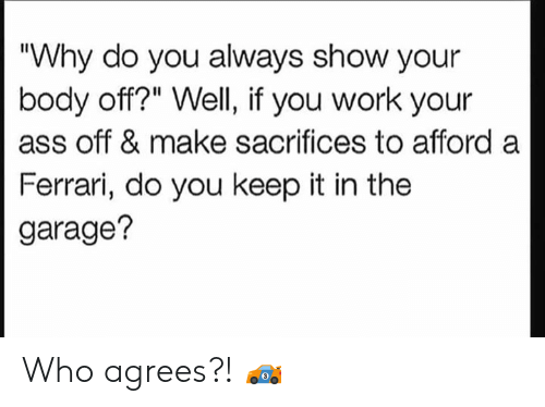 "Ass, Ferrari, and Work: ""Why do you always show your  body off?"" Well, if you work your  ass off & make sacrifices to afford a  Ferrari, do you keep it in the  garage? Who agrees?! 🏎"