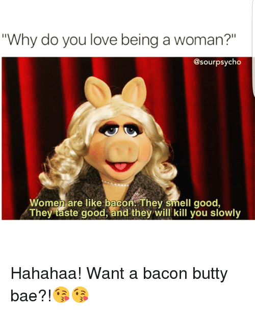 "Women Are Like Bacon: ""Why do you love being a woman?""  @sour psycho  Women are like bacon. They smell good,  They taste good, and they will kill you slowly Hahahaa! Want a bacon butty bae?!😘😘"