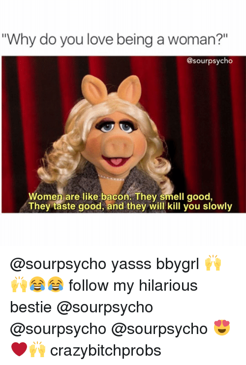 "Women Are Like Bacon: ""Why do you love being a woman?""  @sour psycho  Women are like bacon. They smell good  They taste good, and they will kill you slowly @sourpsycho yasss bbygrl 🙌🙌😂😂 follow my hilarious bestie @sourpsycho @sourpsycho @sourpsycho 😍❤🙌 crazybitchprobs"