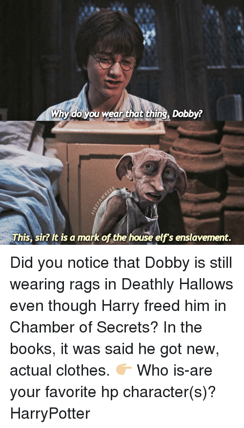 Book It: Why do you wear that thing, Dobby?  This, sir? It is a mark of the house elf's enslavement. Did you notice that Dobby is still wearing rags in Deathly Hallows even though Harry freed him in Chamber of Secrets? In the books, it was said he got new, actual clothes. 👉🏼 Who is-are your favorite hp character(s)? HarryPotter