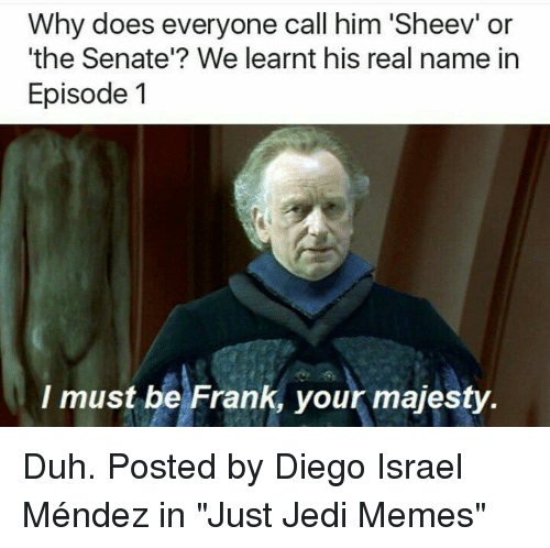 "Jedi, Memes, and Star Wars: Why does everyone call him 'Sheev' or  'the Senate'? We learnt his real name in  Episode 1  I must be Frank, your majesty. Duh.   Posted by Diego Israel Méndez in ""Just Jedi Memes"""