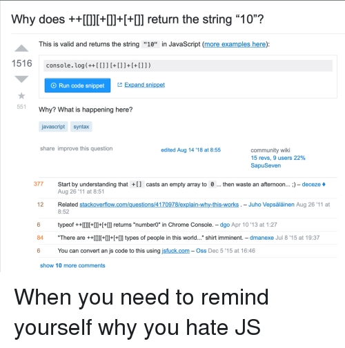 "Broomstick, Chrome, and Community: Why does +++Il++] return the string ""10""?  This is valid and returns the string ""10"" in JavaScript (more examples here):  console. log(++[[]]+[]]+[+[]])  O Run code snippet  Expand snippet  551  Why? What is happening here?  javascript syntax  share improve this question  edited Aug 14 '18 at 8:55  community wiki  15 revs, 9 users 22%  SapuSeven  377 Start by understanding tha  casts an empty array to 0  then waste an afternoon... ;) - deceze  Aug 26 '11 at 8:51  Related stackoverflow.com/questions/4170978/explain-why-this-works . - Juho Vepsäläinen Aug 26'11 at  8:52  12  typeof ++I+++l] returns ""number0"" in Chrome Console. - dgo Apr 10 '13 at 1:27  84 ""There are ++0l++  types of people in this world..."" shirt imminent. - dmanexe Jul 8'15 at 19:37  6  You can convert an js code to this using jsfuck.com- Oss Dec 5 '15 at 16:46  show 10 more comments When you need to remind yourself why you hate JS"