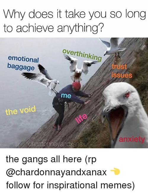 Inspirational Memes: Why does it take you so long  to achieve anything?  overthinking  emotional  baggage  trust  issues  me  the void  anxiet  hardonnayandxanax the gangs all here (rp @chardonnayandxanax 👈 follow for inspirational memes)
