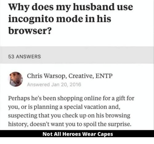 Shopping, Heroes, and History: Why does my husband use  incognito mode in his  browser?  53 ANSWERS  Chris Warsop, Creative, ENTP  Answered Jan 20, 2016  Perhaps he's been shopping online for a gift for  you, or is planning a special vacation and  suspecting that you check up on his browsing  history, doesn't want you to spoil the surprise.  Not All Heroes Wear Capes