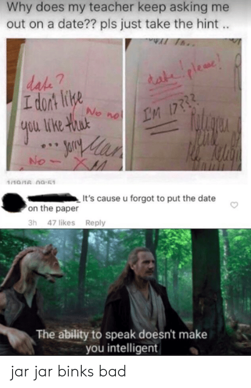 Bad, Jar Jar Binks, and Teacher: Why does my teacher keep asking me  out on a date?? pls just take the hint..  AI Th..  dake 7  I dort lie  2  No  yi  1101 na-51  It's cause u forgot to put the date  on the paper  3h 47 likes Reply  The ability to speak doesn't make  you intelligent jar jar binks bad