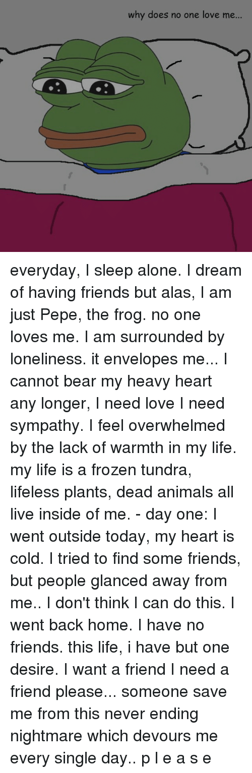 Frozen, Pepe the Frog, and Bear: why does no one love me... everyday, I sleep alone. I dream of having friends but alas, I am just Pepe, the frog. no one loves me. I am surrounded by loneliness. it envelopes me... I cannot bear my heavy heart any longer, I need love I need sympathy. I feel overwhelmed by the lack of warmth in my life. my life is a frozen tundra, lifeless plants, dead animals all live inside of me. - day one: I went outside today, my heart is cold. I tried to find some friends, but people glanced away from me.. I don't think I can do this. I went back home. I have no friends. this life, i have but one desire. I want a friend I need a friend please... someone save me from this never ending nightmare which devours me every single day.. p l e a s e