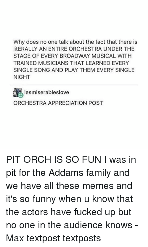 every single night: Why does no one talk about the fact that there is  litERALLY AN ENTIRE ORCHESTRA UNDER THE  STAGE OF EVERY BROADWAY MUSICAL WITH  TRAINED MUSICIANS THAT LEARNED EVERY  SINGLE SONG AND PLAY THEM EVERY SINGLE  NIGHT  Iesmiserableslove  ORCHESTRA APPRECIATION POST PIT ORCH IS SO FUN I was in pit for the Addams family and we have all these memes and it's so funny when u know that the actors have fucked up but no one in the audience knows - Max textpost textposts