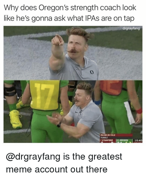 Stanford: Why does Oregon's strength coach look  like he's gonna ask what IPAs are on tap  drgrayfang  0  ULING DN FIEL  UMBLE  STANFORD 120 OREGON  10:40 @drgrayfang is the greatest meme account out there