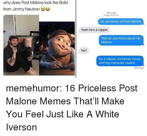 Iverson: why does Post Malone look like Bolbi  from Jimmy Neutron  iMessage  Today 8:39 PM  Do you know of Post Malone  Yeah he's a rapper  Well do you know about Ho  Malone  No?  ECR  It's a classic christmas movie  starring macaulay caulkin  Delivered memehumor:  16 Priceless Post Malone Memes That'll Make You Feel Just Like A White Iverson