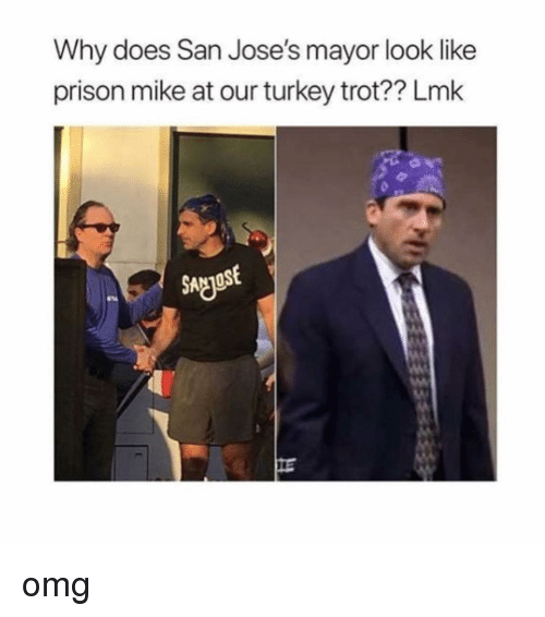 Memes, Omg, and Prison: Why does San Jose's mayor look like  prison mike at our turkey trot?? Lmk  SNgost omg