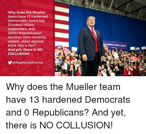 Zero, Another, and Big: Why does the Mueller  team have 13 hardened  Democrats, some big  Crooked Hillary  supporters, and  ZERO Republicans?  Another Dem recently  added...does anyone  think this is fair?  And yet, there is NO  COLLUSION!  466  EAMERICA GREAT AGAIN  y@RealDonaldTrump Why does the Mueller team have 13 hardened Democrats and 0 Republicans? And yet, there is NO COLLUSION!