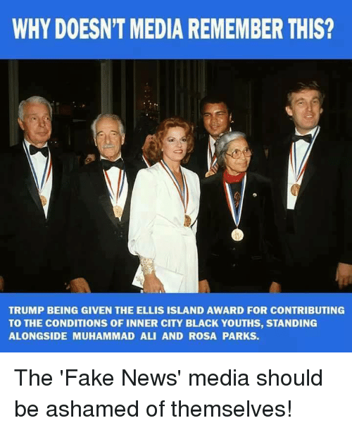 Ali, Fake, and Muhammad Ali: WHY DOESN'T MEDIA REMEMBER THIS?  TRUMP BEING GIVEN THE ELLIS ISLAND AWARD FOR CONTRIBUTING  TO THE CONDITIONS OF INNER CITY BLACK YOUTHS, STANDING  ALONGSIDE MUHAMMAD ALI AND ROSA PARKS. The 'Fake News' media should be ashamed of themselves!