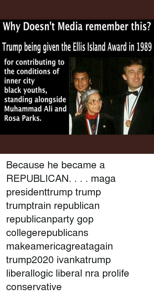 Ali, Memes, and Muhammad Ali: Why Doesn't Media remember this?  Trump being given the Ellis Island Award in 1989  for contributing to  the conditions of  inner city  black youths,  standing alongside  Muhammad Ali and  Rosa Parks. Because he became a REPUBLICAN. . . . maga presidenttrump trump trumptrain republican republicanparty gop collegerepublicans makeamericagreatagain trump2020 ivankatrump liberallogic liberal nra prolife conservative
