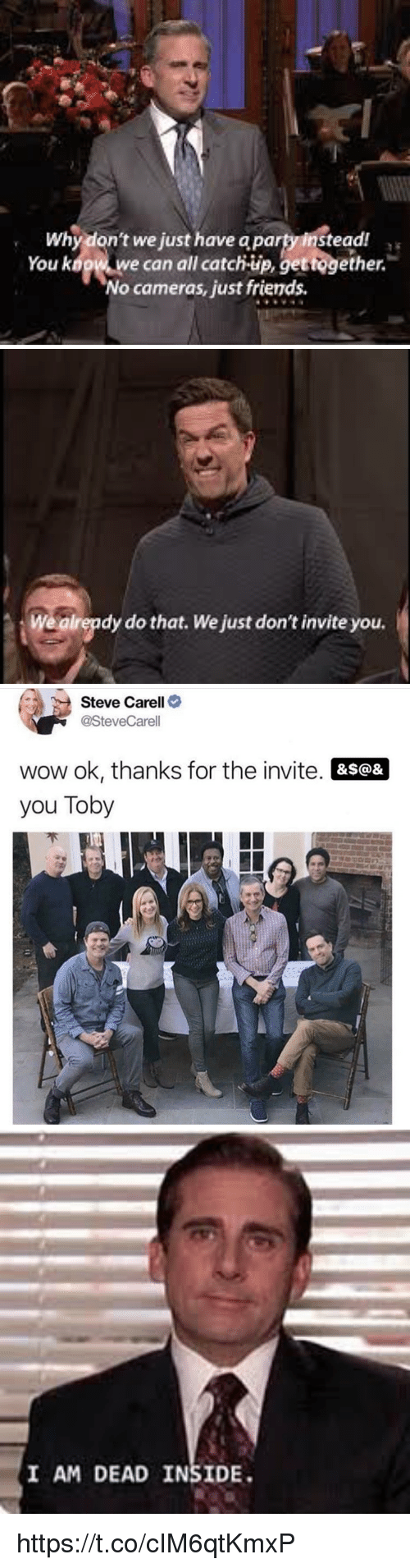 Friends, Party, and Steve Carell: Why don't we just have a party instead  You kogw w  e can all catch-up, gettogether.  No cameras, just friends   Wealrepdy do that. We just don't invite you.   Steve Carell>  @SteveCarell  wow ok, thanks for the invite. &s@&  you Toby   I AM DEAD INSIDE https://t.co/cIM6qtKmxP