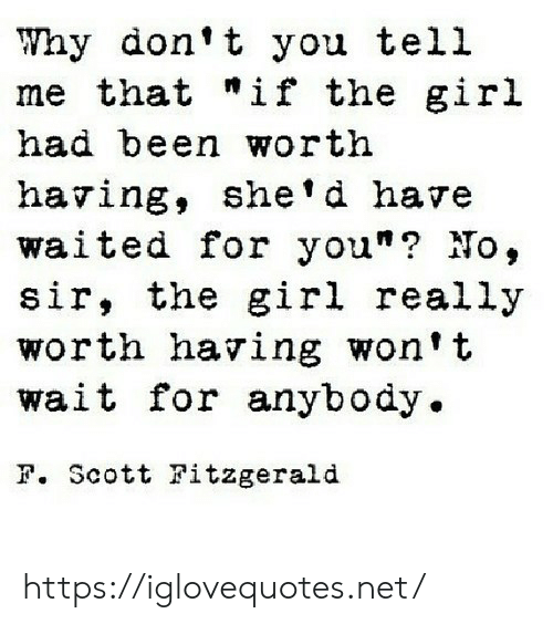 """Girl, Been, and Net: Why don't you tell  me that """"if the gir.l  had been worth  having, she'd have  waited for you""""? No,  sir, the girl really  worth having won't  wait for anybody.  F. Scott Fitzgerald https://iglovequotes.net/"""
