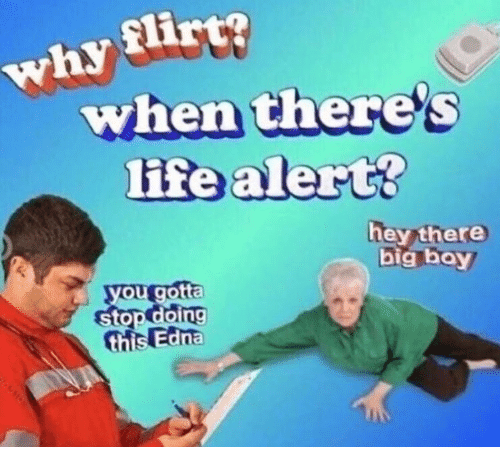 Big Boy: why flirt?  when there's  life alert?  hey there  big boy  you gotta  stop doing  this Edna