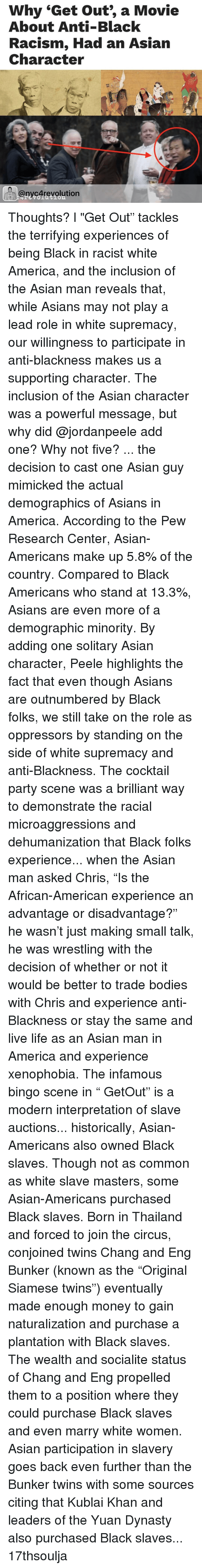 """Asian, Memes, and Thailand: Why """"Get out, a Movie  About Anti-Black  Racism, Had an Asian  Character  @nycArevolution Thoughts? l """"Get Out"""" tackles the terrifying experiences of being Black in racist white America, and the inclusion of the Asian man reveals that, while Asians may not play a lead role in white supremacy, our willingness to participate in anti-blackness makes us a supporting character. The inclusion of the Asian character was a powerful message, but why did @jordanpeele add one? Why not five? ... the decision to cast one Asian guy mimicked the actual demographics of Asians in America. According to the Pew Research Center, Asian-Americans make up 5.8% of the country. Compared to Black Americans who stand at 13.3%, Asians are even more of a demographic minority. By adding one solitary Asian character, Peele highlights the fact that even though Asians are outnumbered by Black folks, we still take on the role as oppressors by standing on the side of white supremacy and anti-Blackness. The cocktail party scene was a brilliant way to demonstrate the racial microaggressions and dehumanization that Black folks experience... when the Asian man asked Chris, """"Is the African-American experience an advantage or disadvantage?"""" he wasn't just making small talk, he was wrestling with the decision of whether or not it would be better to trade bodies with Chris and experience anti-Blackness or stay the same and live life as an Asian man in America and experience xenophobia. The infamous bingo scene in """" GetOut"""" is a modern interpretation of slave auctions... historically, Asian-Americans also owned Black slaves. Though not as common as white slave masters, some Asian-Americans purchased Black slaves. Born in Thailand and forced to join the circus, conjoined twins Chang and Eng Bunker (known as the """"Original Siamese twins"""") eventually made enough money to gain naturalization and purchase a plantation with Black slaves. The wealth and socialite status of Chang and Eng pr"""