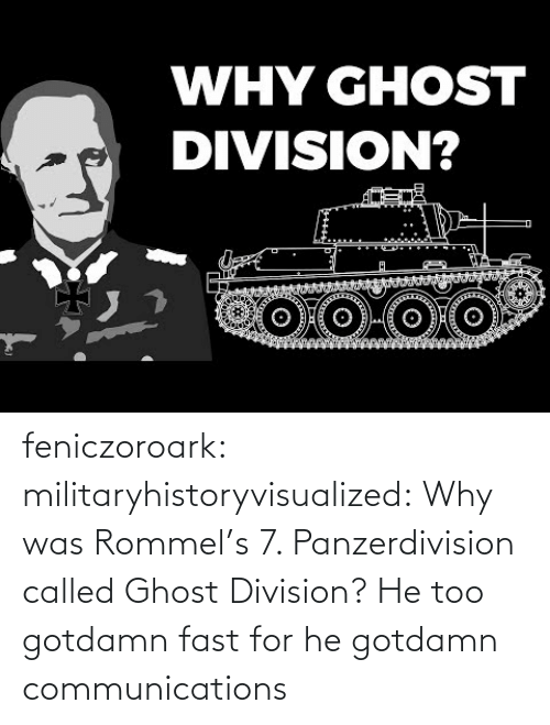 auto: WHY GHOST  DIVISION? feniczoroark:  militaryhistoryvisualized:   Why was Rommel's 7. Panzerdivision called Ghost Division?   He too gotdamn fast for he gotdamn communications