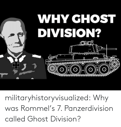Ghost: WHY GHOST  DIVISION? militaryhistoryvisualized:   Why was Rommel's 7. Panzerdivision called Ghost Division?