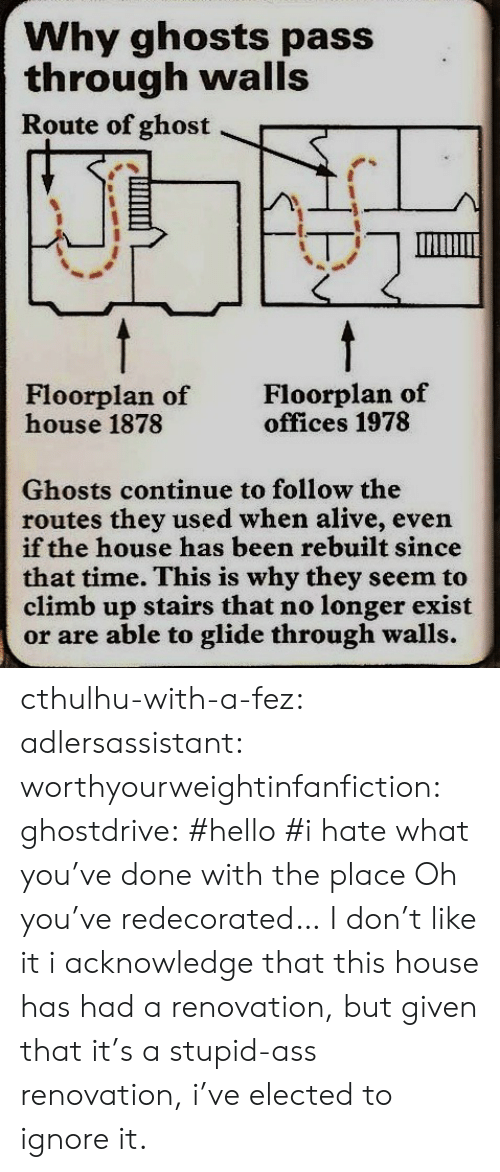 Alive, Ass, and Hello: Why ghosts pass  through walls  Route of ghost  Floorplan of  house 1878  Floorplan of  offices 1978  Ghosts continue to follow the  routes they used when alive, even  if the house has been rebuilt since  that time. This is why they seem to  climb up stairs that no longer exist  or are able to glide through walls. cthulhu-with-a-fez: adlersassistant:  worthyourweightinfanfiction:  ghostdrive:  #hello #i hate what you've done with the place    Oh you've redecorated… I don't like it  i acknowledge that this house has had a renovation, but given that it's a stupid-ass renovation, i've elected to ignore it.