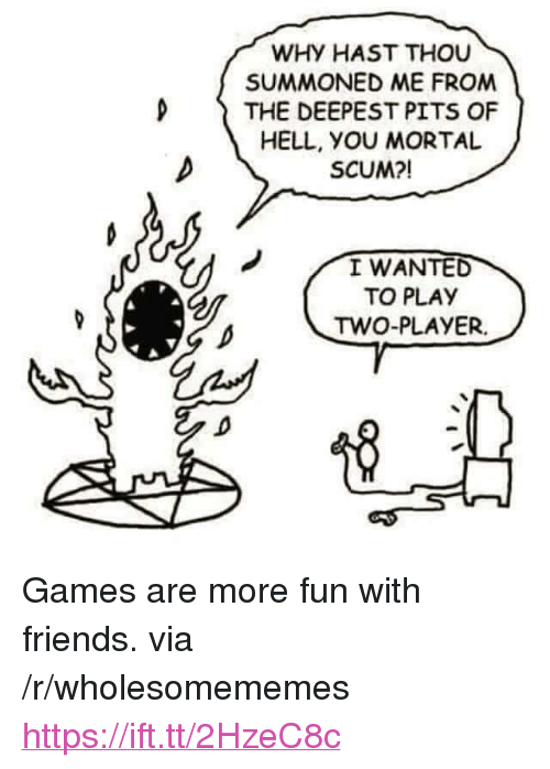 """Pits: WHY HAST THOU  SUMMONED ME FROM  D THE DEEPEST PITS OF  HELL, yOU MORTAL  SCUM?!  I WANTED  TO PLAY  TWO-PLAYER. <p>Games are more fun with friends. via /r/wholesomememes <a href=""""https://ift.tt/2HzeC8c"""">https://ift.tt/2HzeC8c</a></p>"""