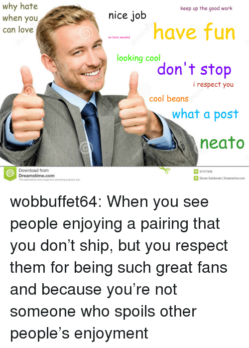 cool beans: why hate  when you  can love  keep up the good work  nice job  have fun  no hate needed  looking c°don't stop  i respect you  cool beans  what a post  neato  Download from  Dreamstime.com  This watermarked comp image is for previewing purposes only.  ID 31417349  Bevan Goldswain | Dreamstime.com wobbuffet64:    When you see people enjoying a pairing that you don't ship, but you respect them for being such great fans and because you're not someone who spoils other people's enjoyment