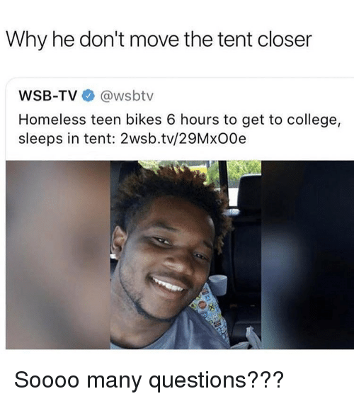 College, Homeless, and Wsbtv: Why he don't move the tent closer  WSB-TV @wsbtv  Homeless teen bikes 6 hours to get to college,  sleeps in tent: 2wsb.tv/29MxO0e Soooo many questions???