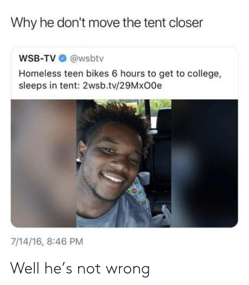 Wsbtv: Why he don't move the tent closer  WSB-TV @wsbtv  Homeless teen bikes 6 hours to get to college,  sleeps in tent: 2wsb.tv/29MxO0e  7/14/16, 8:46 PM Well he's not wrong
