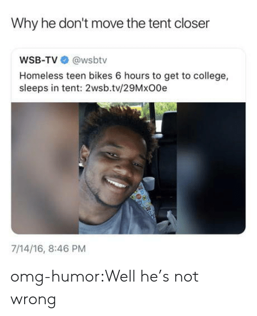 Wsbtv: Why he don't move the tent closer  WSB-TV @wsbtv  Homeless teen bikes 6 hours to get to college,  sleeps in tent: 2wsb.tv/29MxO0e  7/14/16, 8:46 PM omg-humor:Well he's not wrong