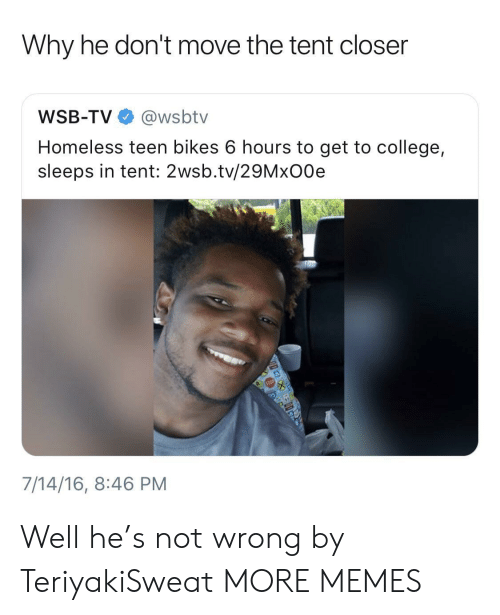 Wsbtv: Why he don't move the tent closer  WSB-TV @wsbtv  Homeless teen bikes 6 hours to get to college,  sleeps in tent: 2wsb.tv/29MxO0e  7/14/16, 8:46 PM Well he's not wrong by TeriyakiSweat MORE MEMES