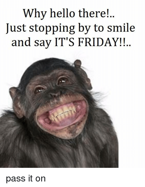 Friday, Hello, and It's Friday: Why hello there!  Just stopping by to smile  and say IT'S FRIDAY!! pass it on