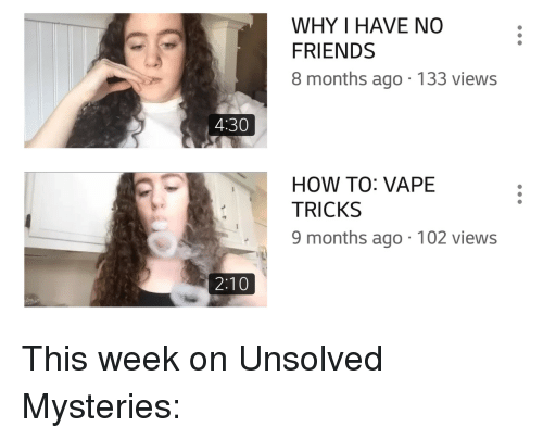 Friends, Vape, and How To: WHY I HAVE NO  FRIENDS  8 months ago.133 views  4:30  HOW TO: VAPE  TRICKS  9 months ago 102 views  2:10 This week on Unsolved Mysteries: