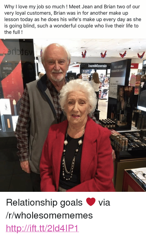 "Love My Job: Why I love my job so much ! Meet Jean and Brian two of our  very loyal customers, Brian was in for another make up  lesson today as he does his wife's make up every day as she  is going blind, such a wonderful couple who live their life to  the full! <p>Relationship goals ❤️ via /r/wholesomememes <a href=""http://ift.tt/2ld4IP1"">http://ift.tt/2ld4IP1</a></p>"
