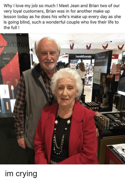 Love My Job: Why I love my job so much! Meet Jean and Brian two of our  very loyal customers, Brian was in for another make up  lesson today as he does his wife's make up every day as she  is going blind, such a wonderful couple who live their life to  the full ! im crying