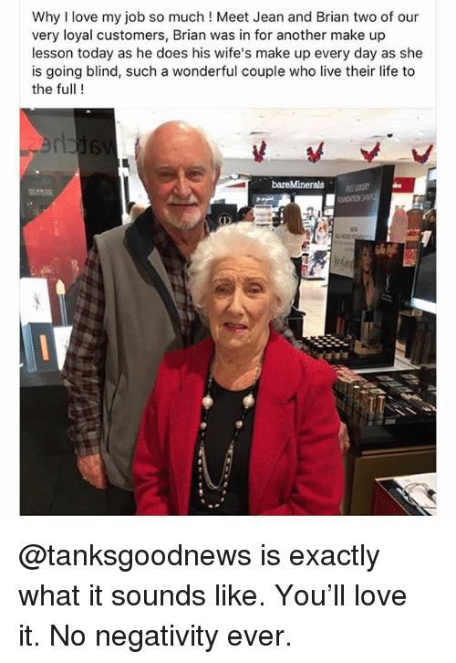 Love My Job: Why I love my job so much! Meet Jean and Brian two of our  very loyal customers, Brian was in for another make up  lesson today as he does his wife's make up every day as she  is going blind, such a wonderful couple who live their life to  the full! @tanksgoodnews is exactly what it sounds like. You'll love it. No negativity ever.